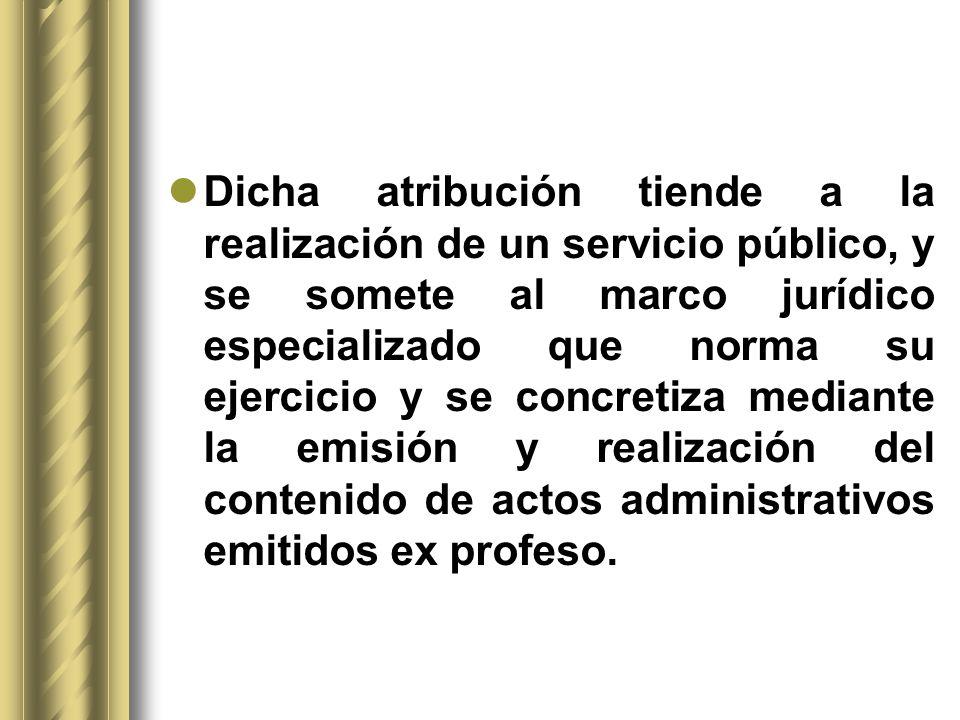Dicha atribución tiende a la realización de un servicio público, y se somete al marco jurídico especializado que norma su ejercicio y se concretiza mediante la emisión y realización del contenido de actos administrativos emitidos ex profeso.