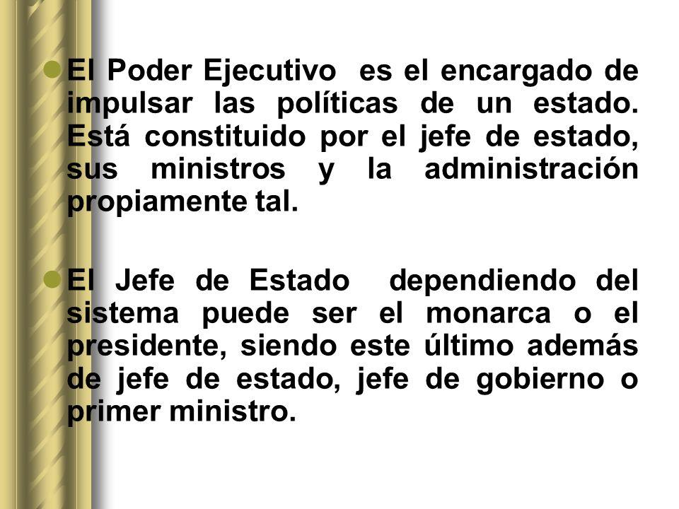 El Poder Ejecutivo es el encargado de impulsar las políticas de un estado. Está constituido por el jefe de estado, sus ministros y la administración propiamente tal.