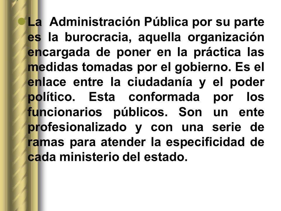 La Administración Pública por su parte es la burocracia, aquella organización encargada de poner en la práctica las medidas tomadas por el gobierno.