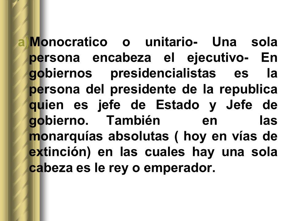 Monocratico o unitario- Una sola persona encabeza el ejecutivo- En gobiernos presidencialistas es la persona del presidente de la republica quien es jefe de Estado y Jefe de gobierno.