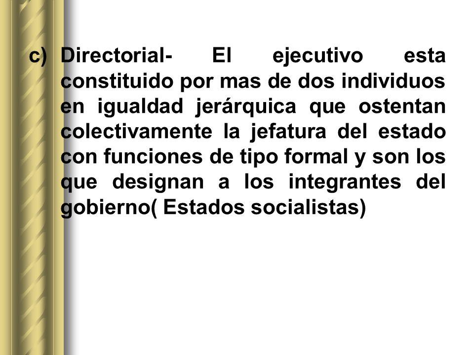 Directorial- El ejecutivo esta constituido por mas de dos individuos en igualdad jerárquica que ostentan colectivamente la jefatura del estado con funciones de tipo formal y son los que designan a los integrantes del gobierno( Estados socialistas)