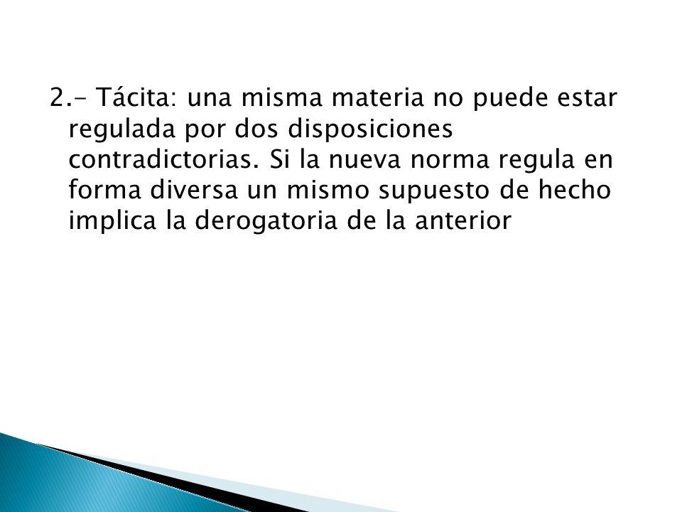 2.- Tácita: una misma materia no puede estar regulada por dos disposiciones contradictorias.