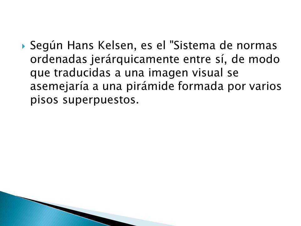Según Hans Kelsen, es el Sistema de normas ordenadas jerárquicamente entre sí, de modo que traducidas a una imagen visual se asemejaría a una pirámide formada por varios pisos superpuestos.
