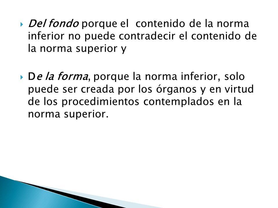 Del fondo porque el contenido de la norma inferior no puede contradecir el contenido de la norma superior y