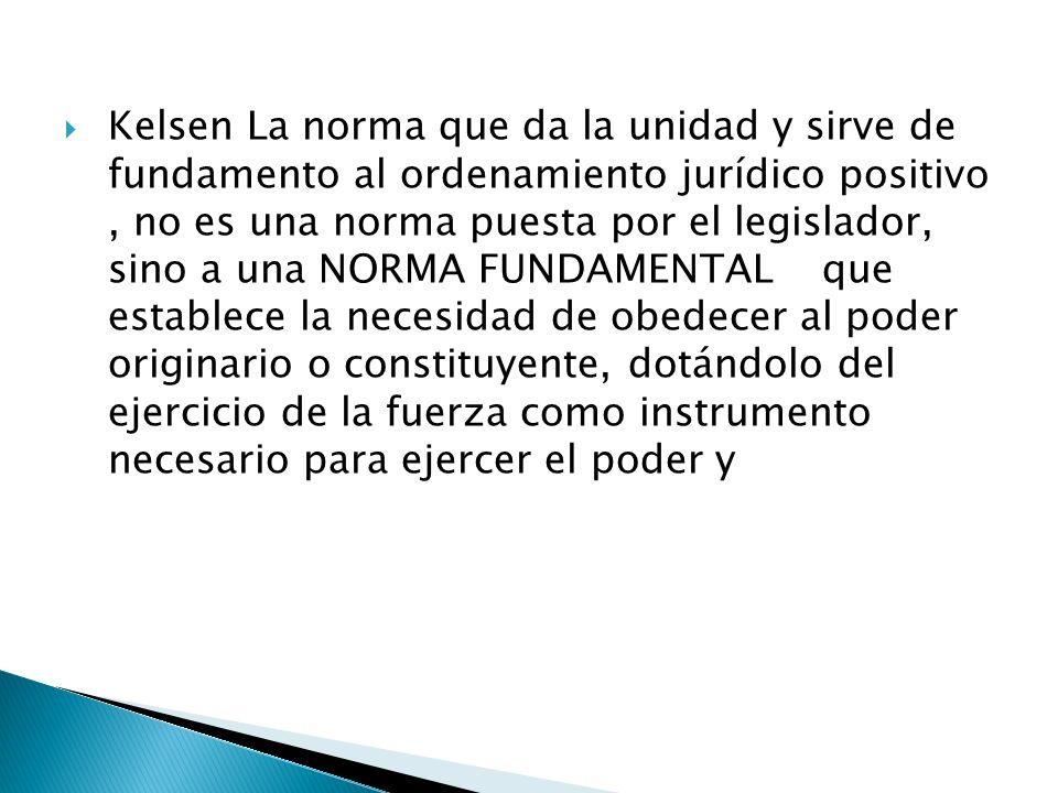 Kelsen La norma que da la unidad y sirve de fundamento al ordenamiento jurídico positivo , no es una norma puesta por el legislador, sino a una NORMA FUNDAMENTAL que establece la necesidad de obedecer al poder originario o constituyente, dotándolo del ejercicio de la fuerza como instrumento necesario para ejercer el poder y