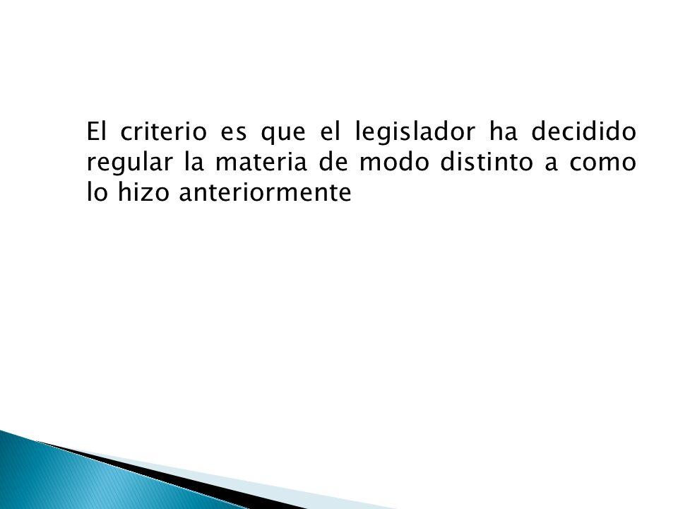 El criterio es que el legislador ha decidido regular la materia de modo distinto a como lo hizo anteriormente