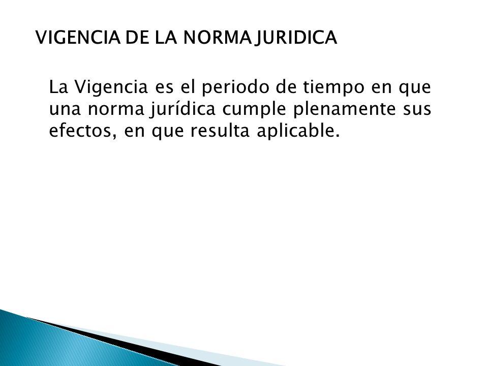 VIGENCIA DE LA NORMA JURIDICA La Vigencia es el periodo de tiempo en que una norma jurídica cumple plenamente sus efectos, en que resulta aplicable.
