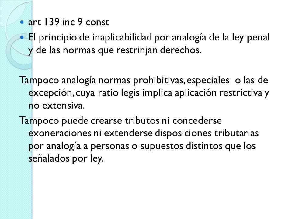 art 139 inc 9 const El principio de inaplicabilidad por analogía de la ley penal y de las normas que restrinjan derechos.