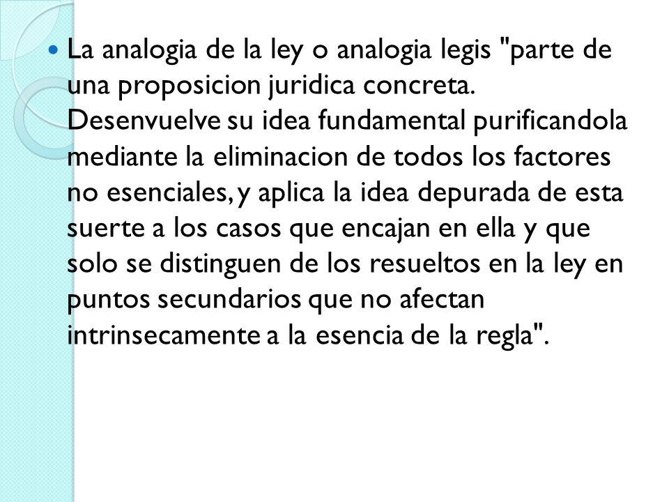 La analogia de la ley o analogia legis parte de una proposicion juridica concreta.