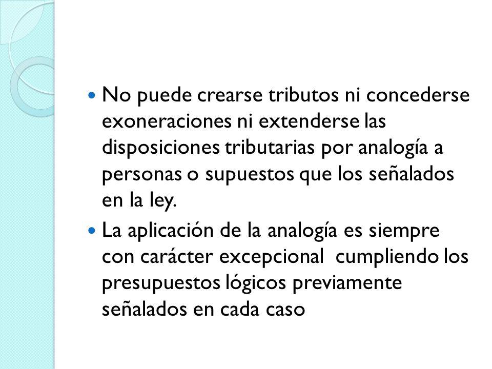 No puede crearse tributos ni concederse exoneraciones ni extenderse las disposiciones tributarias por analogía a personas o supuestos que los señalados en la ley.