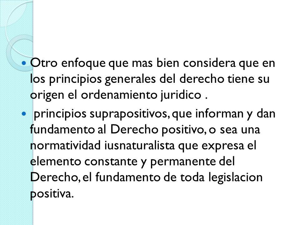 Otro enfoque que mas bien considera que en los principios generales del derecho tiene su origen el ordenamiento juridico .