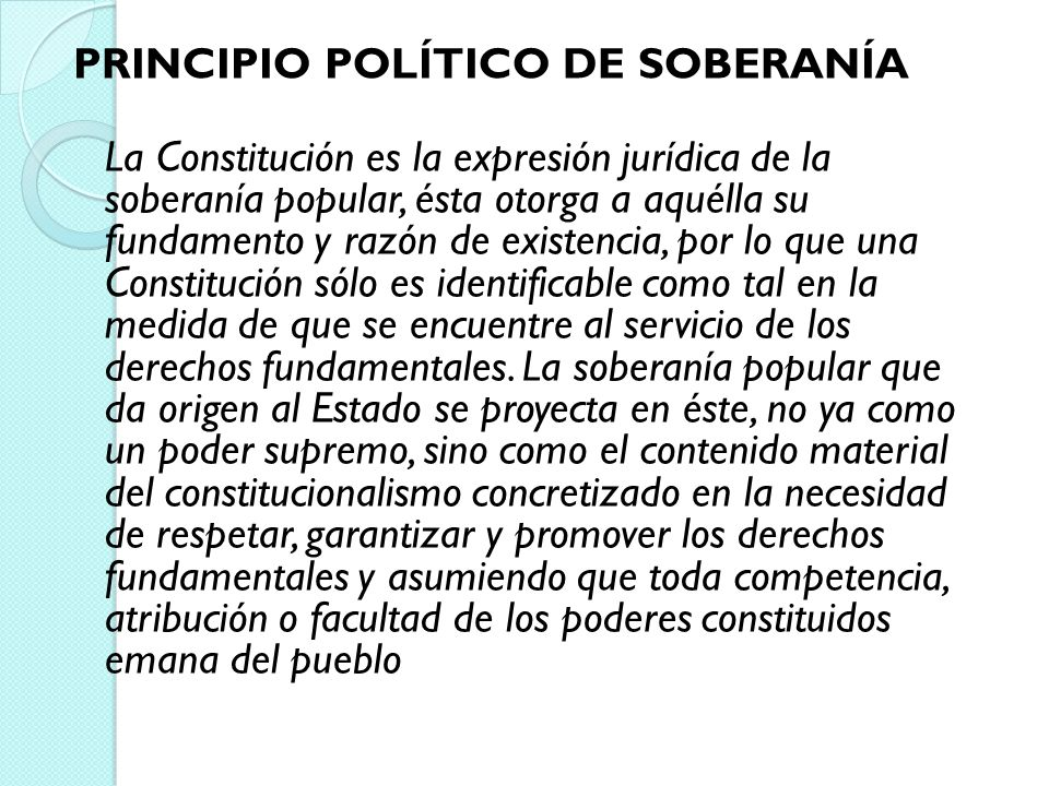 PRINCIPIO POLÍTICO DE SOBERANÍA La Constitución es la expresión jurídica de la soberanía popular, ésta otorga a aquélla su fundamento y razón de existencia, por lo que una Constitución sólo es identificable como tal en la medida de que se encuentre al servicio de los derechos fundamentales.
