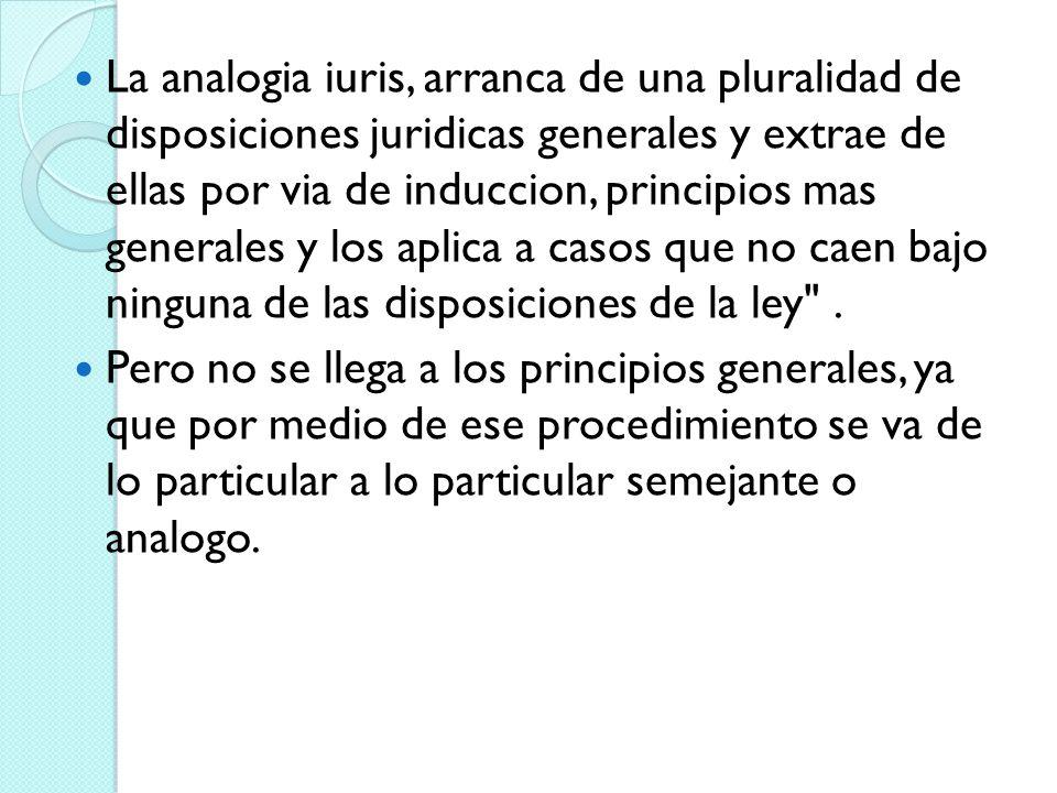 La analogia iuris, arranca de una pluralidad de disposiciones juridicas generales y extrae de ellas por via de induccion, principios mas generales y los aplica a casos que no caen bajo ninguna de las disposiciones de la ley .