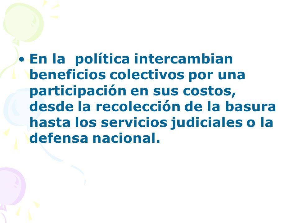 En la política intercambian beneficios colectivos por una participación en sus costos, desde la recolección de la basura hasta los servicios judiciales o la defensa nacional.