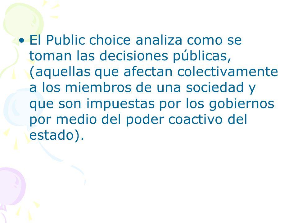 El Public choice analiza como se toman las decisiones públicas, (aquellas que afectan colectivamente a los miembros de una sociedad y que son impuestas por los gobiernos por medio del poder coactivo del estado).