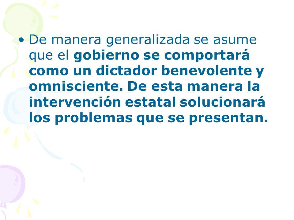 De manera generalizada se asume que el gobierno se comportará como un dictador benevolente y omnisciente.