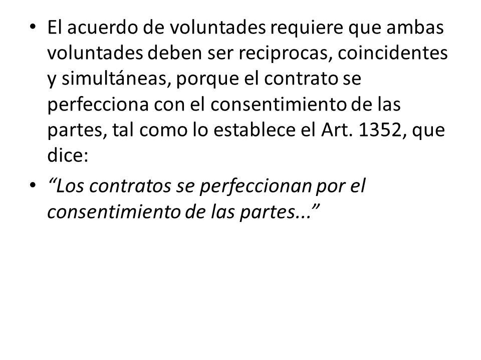 El acuerdo de voluntades requiere que ambas voluntades deben ser reciprocas, coincidentes y simultáneas, porque el contrato se perfecciona con el consentimiento de las partes, tal como lo establece el Art. 1352, que dice: