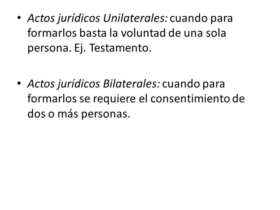 Actos jurídicos Unilaterales: cuando para formarlos basta la voluntad de una sola persona. Ej. Testamento.