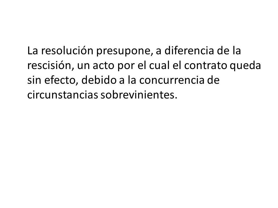 La resolución presupone, a diferencia de la rescisión, un acto por el cual el contrato queda sin efecto, debido a la concurrencia de circunstancias sobrevinientes.