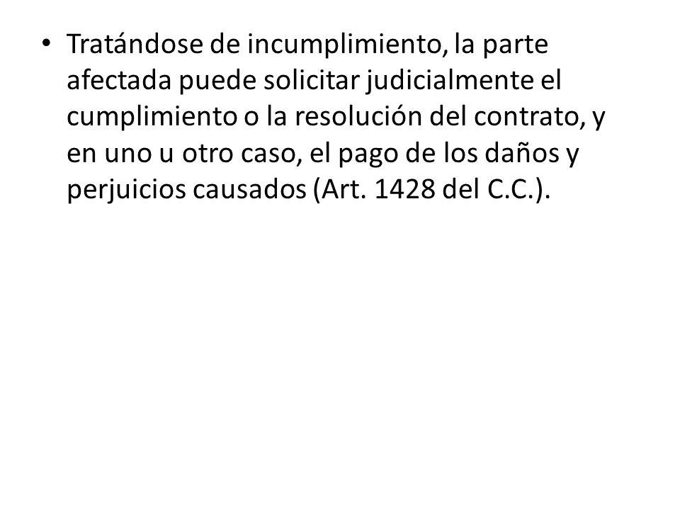 Tratándose de incumplimiento, la parte afectada puede solicitar judicialmente el cumplimiento o la resolución del contrato, y en uno u otro caso, el pago de los daños y perjuicios causados (Art.
