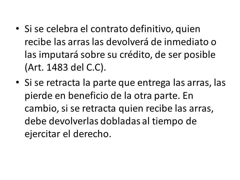 Si se celebra el contrato definitivo, quien recibe las arras las devolverá de inmediato o las imputará sobre su crédito, de ser posible (Art. 1483 del C.C).