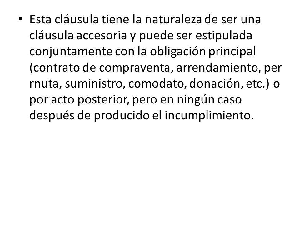 Esta cláusula tiene la naturaleza de ser una cláusula accesoria y puede ser estipulada conjuntamente con la obligación principal (contrato de compraventa, arrendamiento, per rnuta, suministro, comodato, donación, etc.) o por acto posterior, pero en ningún caso después de producido el incumplimiento.