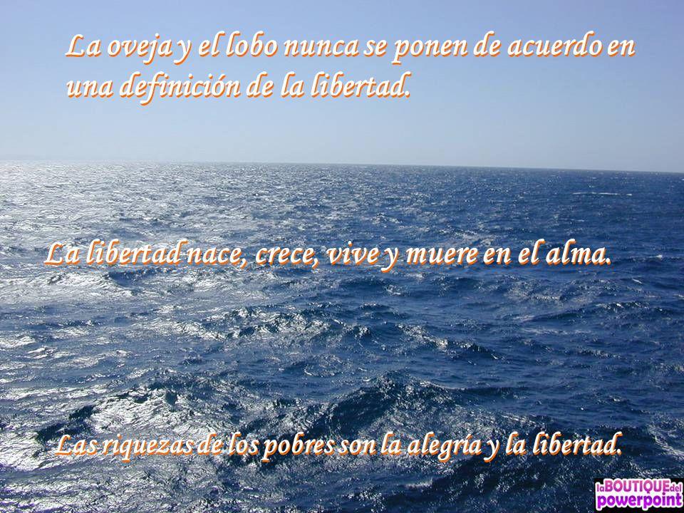 La libertad nace, crece, vive y muere en el alma.