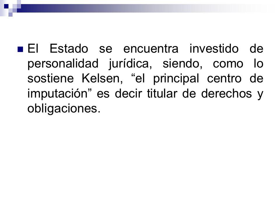 El Estado se encuentra investido de personalidad jurídica, siendo, como lo sostiene Kelsen, el principal centro de imputación es decir titular de derechos y obligaciones.