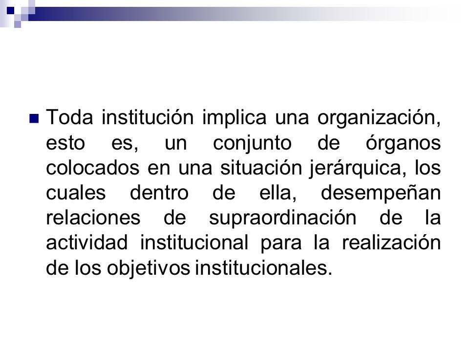 Toda institución implica una organización, esto es, un conjunto de órganos colocados en una situación jerárquica, los cuales dentro de ella, desempeñan relaciones de supraordinación de la actividad institucional para la realización de los objetivos institucionales.