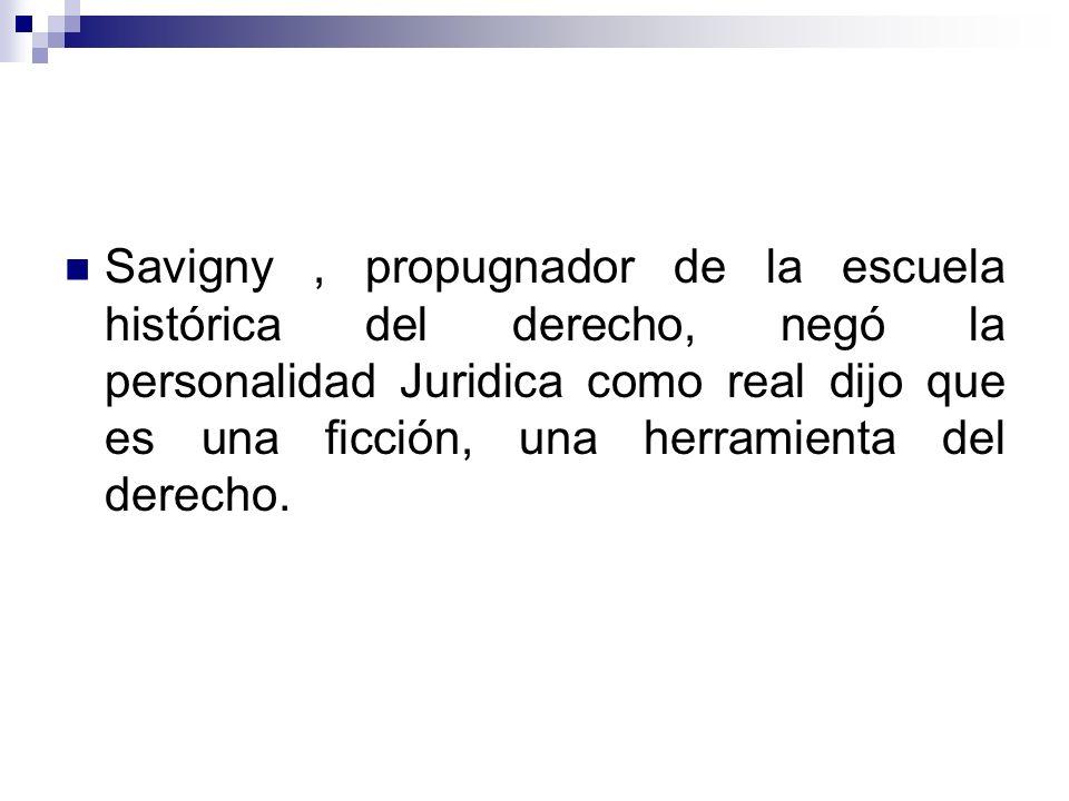 Savigny , propugnador de la escuela histórica del derecho, negó la personalidad Juridica como real dijo que es una ficción, una herramienta del derecho.