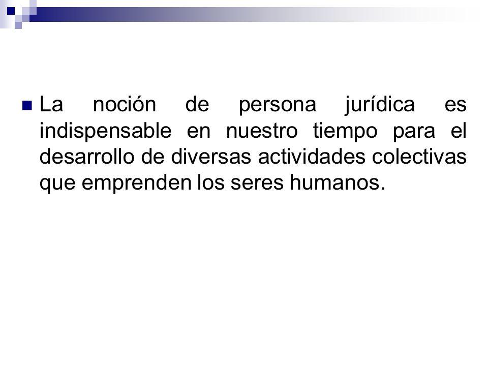 La noción de persona jurídica es indispensable en nuestro tiempo para el desarrollo de diversas actividades colectivas que emprenden los seres humanos.