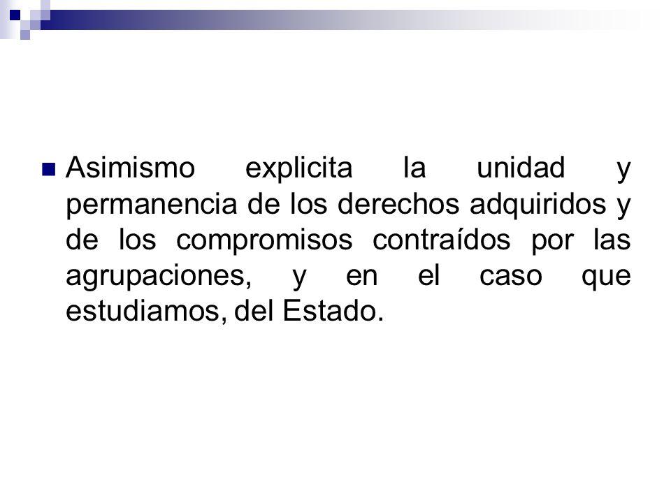 Asimismo explicita la unidad y permanencia de los derechos adquiridos y de los compromisos contraídos por las agrupaciones, y en el caso que estudiamos, del Estado.