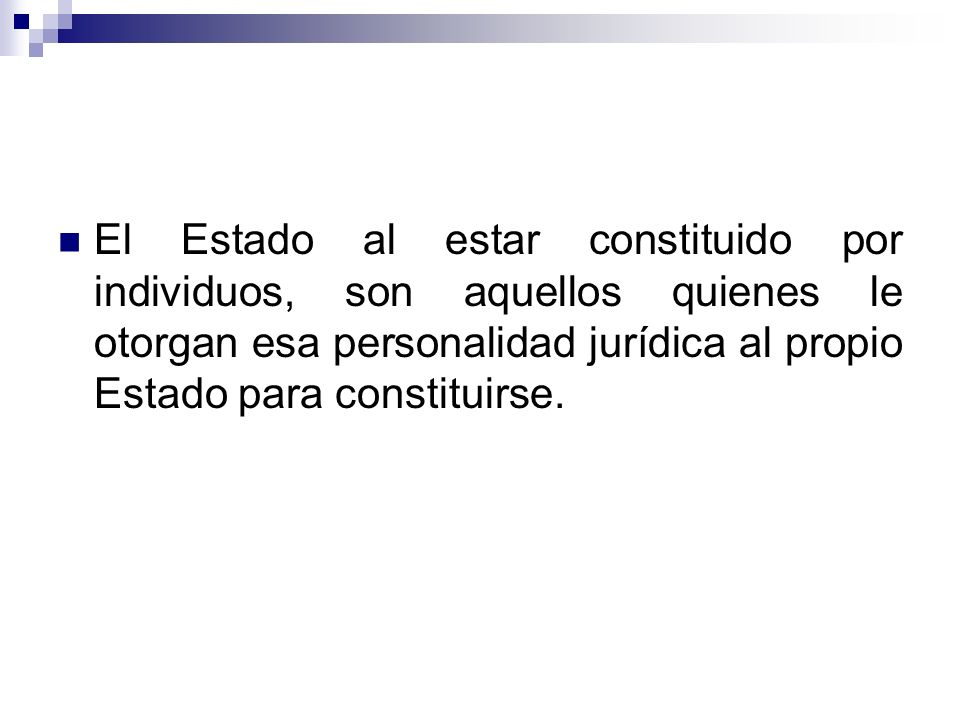 El Estado al estar constituido por individuos, son aquellos quienes le otorgan esa personalidad jurídica al propio Estado para constituirse.