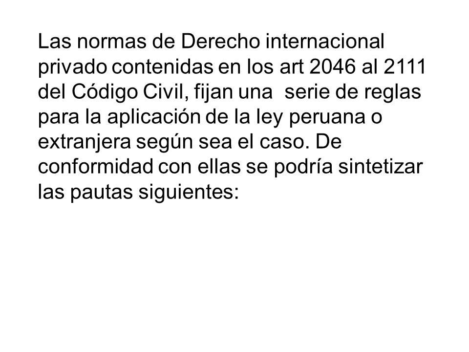 Las normas de Derecho internacional privado contenidas en los art 2046 al 2111 del Código Civil, fijan una serie de reglas para la aplicación de la ley peruana o extranjera según sea el caso.