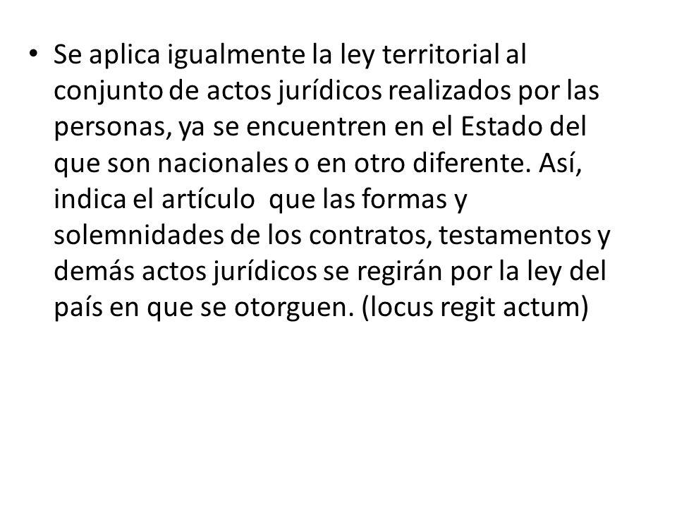 Se aplica igualmente la ley territorial al conjunto de actos jurídicos realizados por las personas, ya se encuentren en el Estado del que son nacionales o en otro diferente.