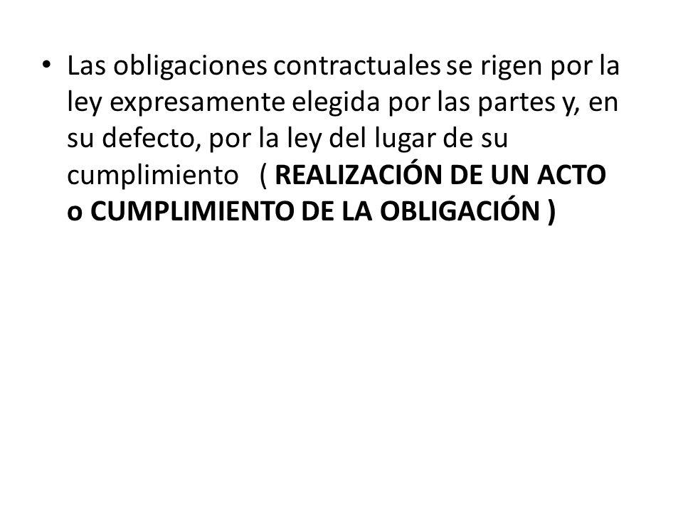 Las obligaciones contractuales se rigen por la ley expresamente elegida por las partes y, en su defecto, por la ley del lugar de su cumplimiento ( REALIZACIÓN DE UN ACTO o CUMPLIMIENTO DE LA OBLIGACIÓN )