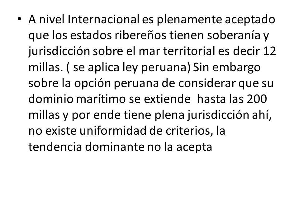 A nivel Internacional es plenamente aceptado que los estados ribereños tienen soberanía y jurisdicción sobre el mar territorial es decir 12 millas.