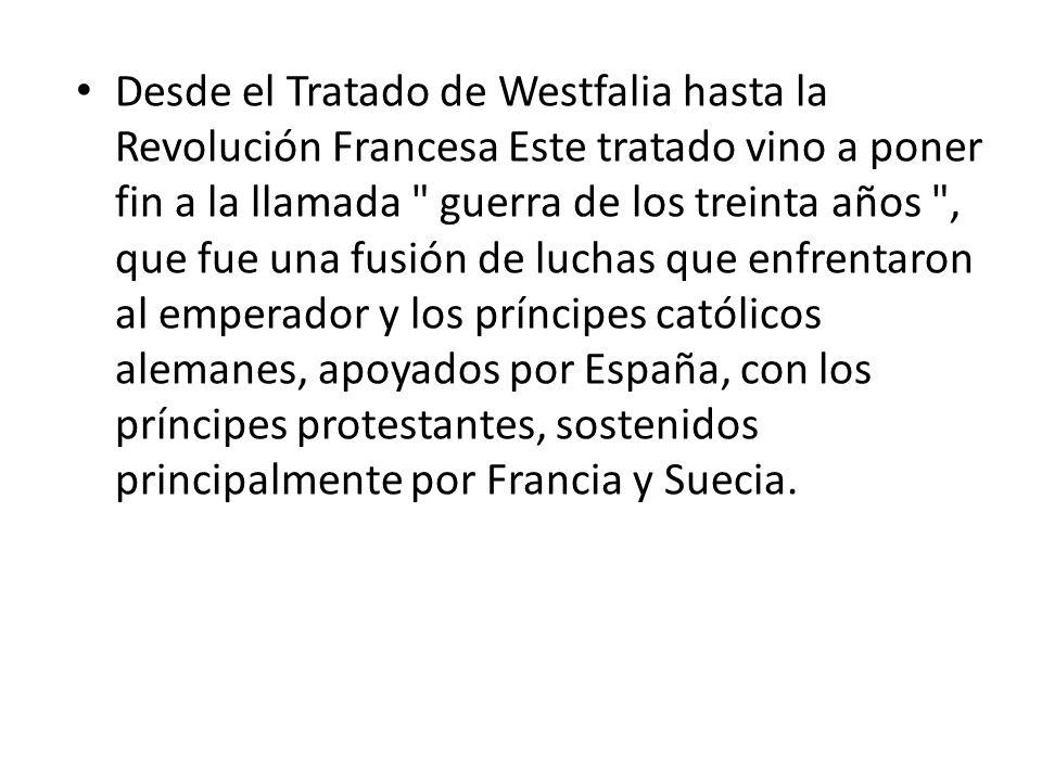 Desde el Tratado de Westfalia hasta la Revolución Francesa Este tratado vino a poner fin a la llamada guerra de los treinta años , que fue una fusión de luchas que enfrentaron al emperador y los príncipes católicos alemanes, apoyados por España, con los príncipes protestantes, sostenidos principalmente por Francia y Suecia.