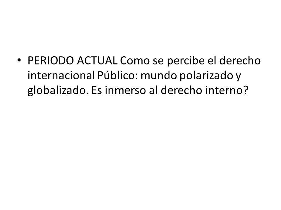 PERIODO ACTUAL Como se percibe el derecho internacional Público: mundo polarizado y globalizado.