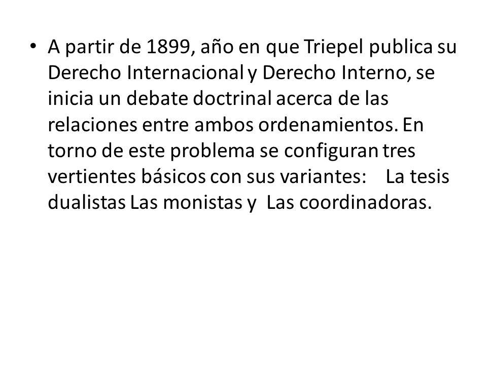 A partir de 1899, año en que Triepel publica su Derecho Internacional y Derecho Interno, se inicia un debate doctrinal acerca de las relaciones entre ambos ordenamientos.