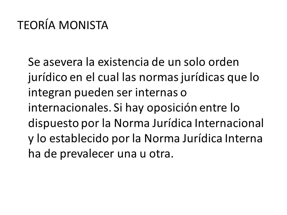TEORÍA MONISTA Se asevera la existencia de un solo orden jurídico en el cual las normas jurídicas que lo integran pueden ser internas o internacionales.