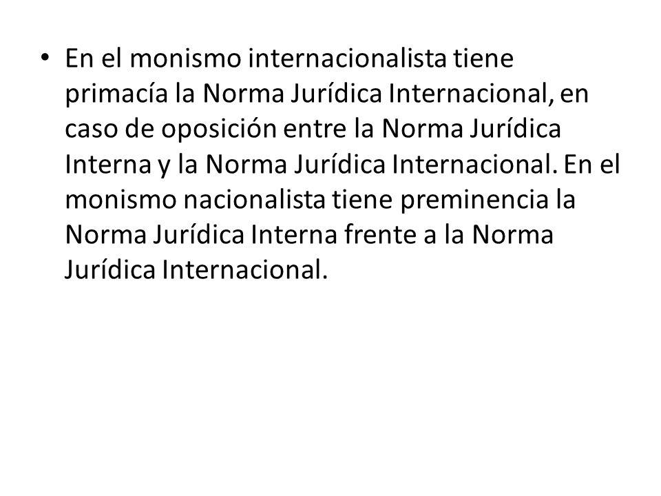 En el monismo internacionalista tiene primacía la Norma Jurídica Internacional, en caso de oposición entre la Norma Jurídica Interna y la Norma Jurídica Internacional.
