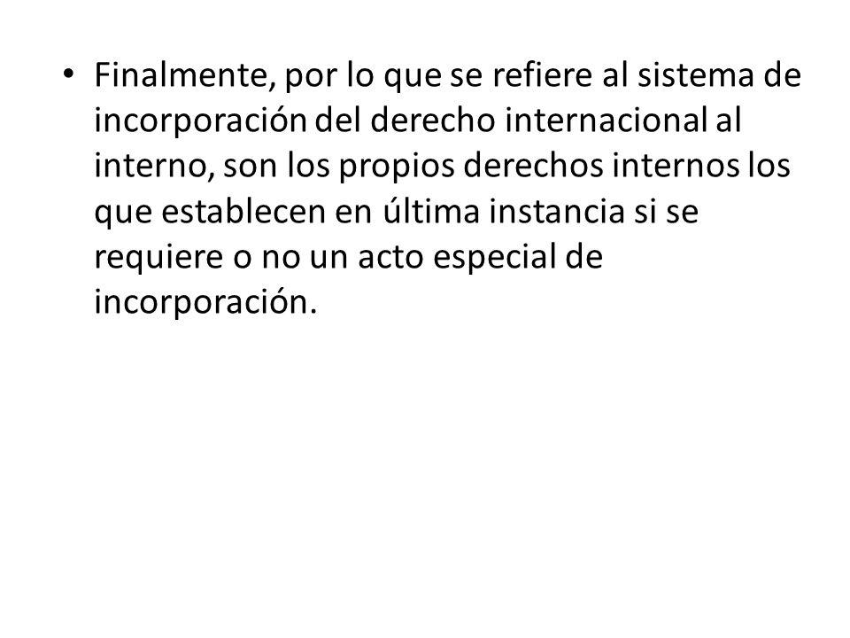 Finalmente, por lo que se refiere al sistema de incorporación del derecho internacional al interno, son los propios derechos internos los que establecen en última instancia si se requiere o no un acto especial de incorporación.