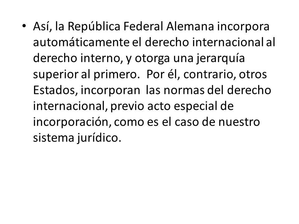 Así, la República Federal Alemana incorpora automáticamente el derecho internacional al derecho interno, y otorga una jerarquía superior al primero. Por él, contrario, otros Estados, incorporan las normas del derecho internacional, previo acto especial de incorporación, como es el caso de nuestro sistema jurídico.