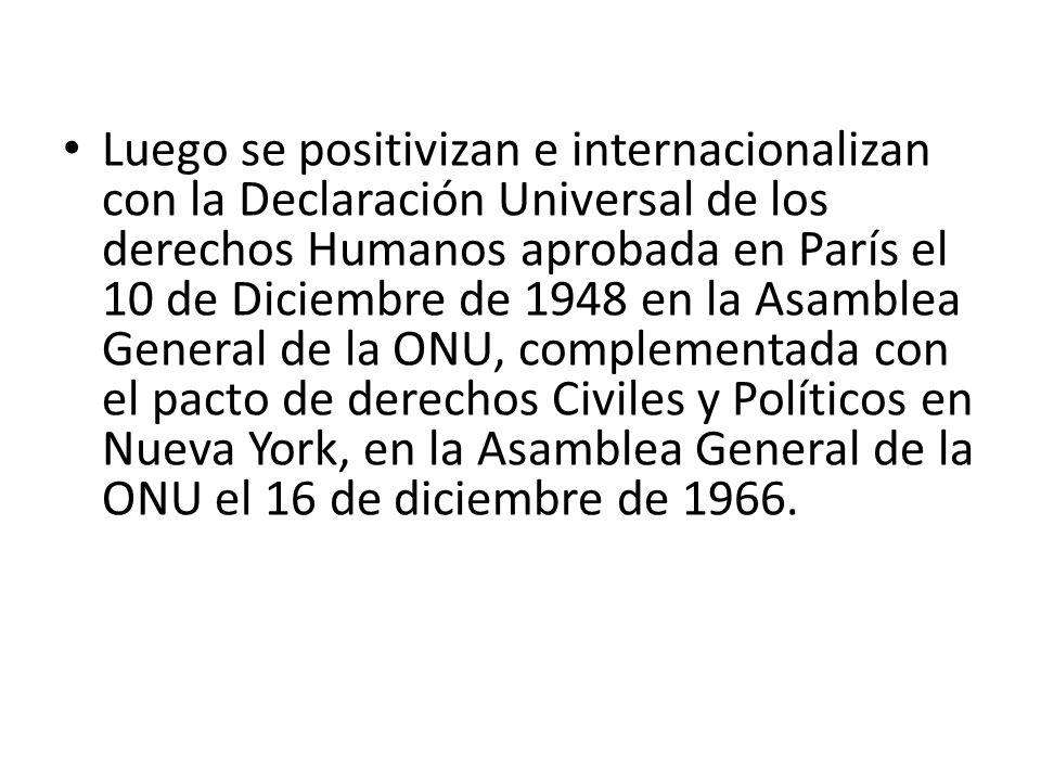 Luego se positivizan e internacionalizan con la Declaración Universal de los derechos Humanos aprobada en París el 10 de Diciembre de 1948 en la Asamblea General de la ONU, complementada con el pacto de derechos Civiles y Políticos en Nueva York, en la Asamblea General de la ONU el 16 de diciembre de 1966.