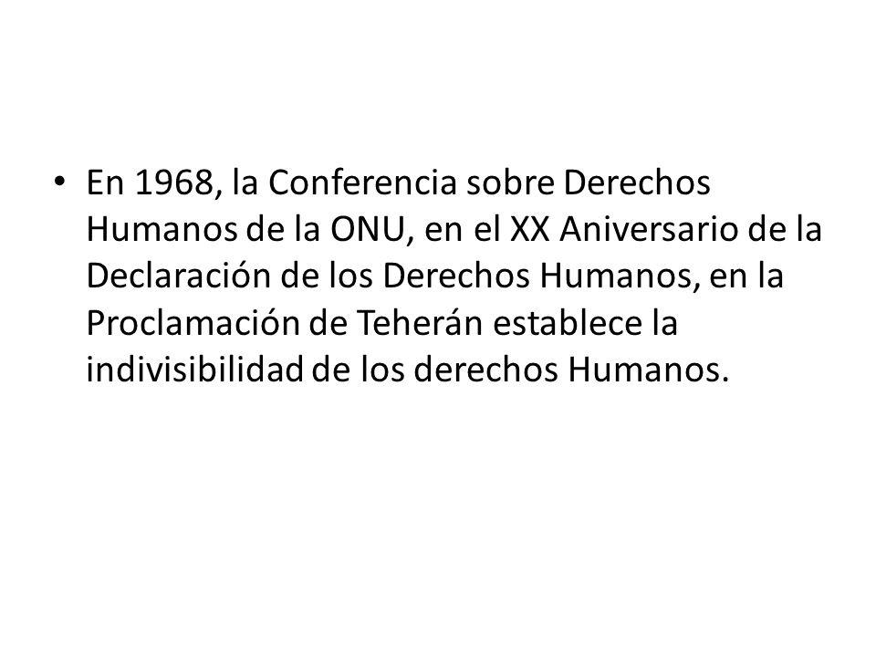 En 1968, la Conferencia sobre Derechos Humanos de la ONU, en el XX Aniversario de la Declaración de los Derechos Humanos, en la Proclamación de Teherán establece la indivisibilidad de los derechos Humanos.