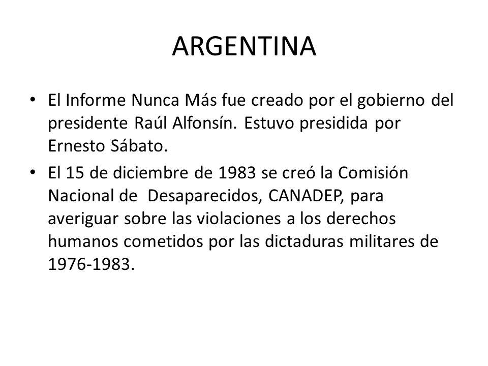 ARGENTINA El Informe Nunca Más fue creado por el gobierno del presidente Raúl Alfonsín. Estuvo presidida por Ernesto Sábato.