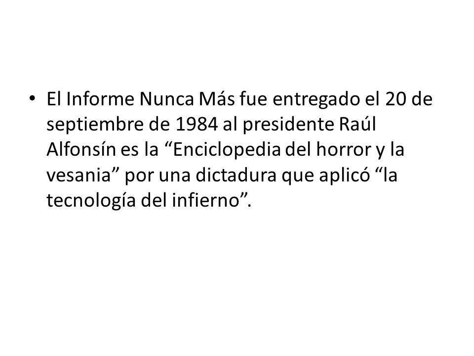 El Informe Nunca Más fue entregado el 20 de septiembre de 1984 al presidente Raúl Alfonsín es la Enciclopedia del horror y la vesania por una dictadura que aplicó la tecnología del infierno .