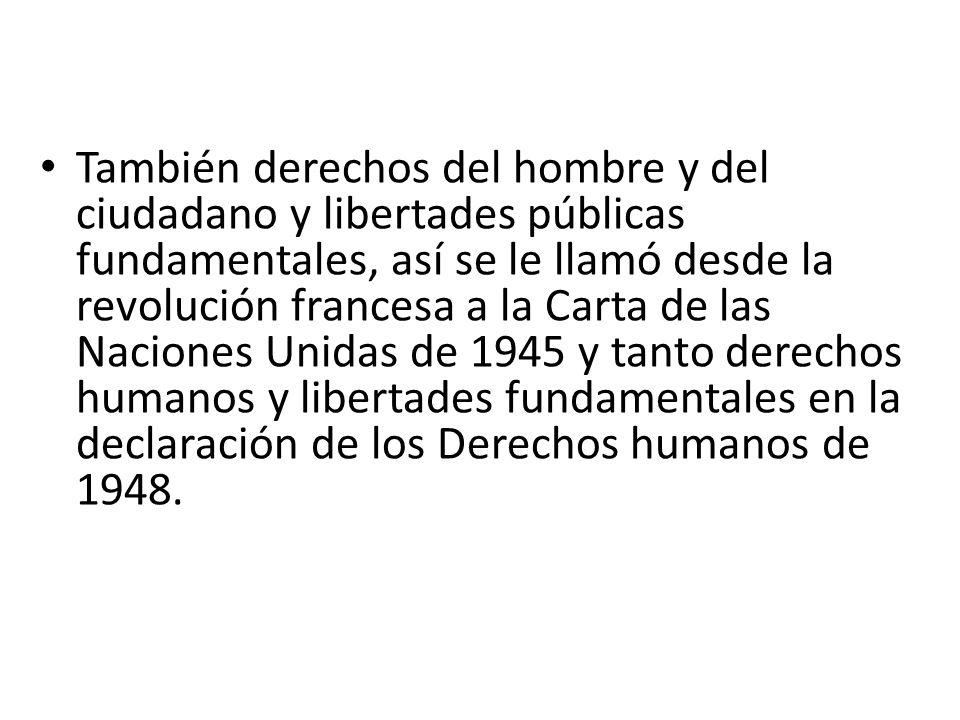 También derechos del hombre y del ciudadano y libertades públicas fundamentales, así se le llamó desde la revolución francesa a la Carta de las Naciones Unidas de 1945 y tanto derechos humanos y libertades fundamentales en la declaración de los Derechos humanos de 1948.