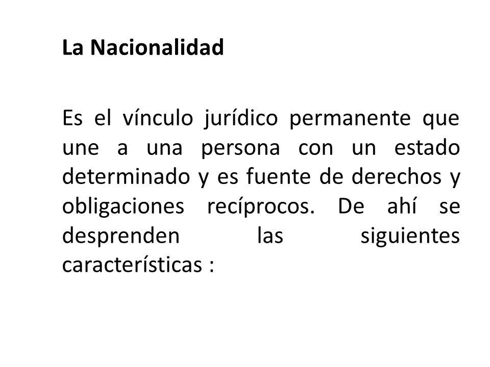 La Nacionalidad Es el vínculo jurídico permanente que une a una persona con un estado determinado y es fuente de derechos y obligaciones recíprocos.